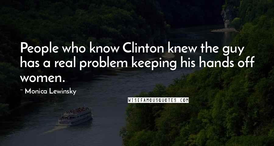 Monica Lewinsky quotes: People who know Clinton knew the guy has a real problem keeping his hands off women.
