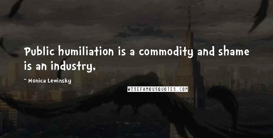 Monica Lewinsky quotes: Public humiliation is a commodity and shame is an industry,