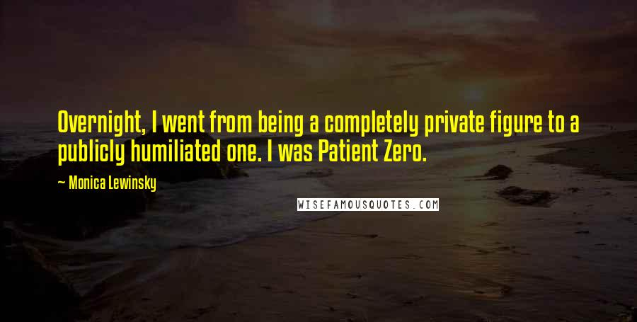Monica Lewinsky quotes: Overnight, I went from being a completely private figure to a publicly humiliated one. I was Patient Zero.
