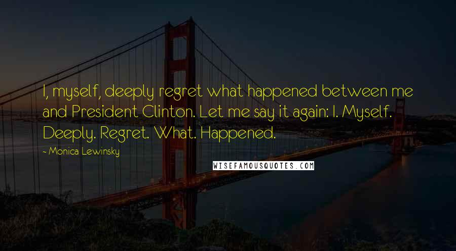 Monica Lewinsky quotes: I, myself, deeply regret what happened between me and President Clinton. Let me say it again: I. Myself. Deeply. Regret. What. Happened.
