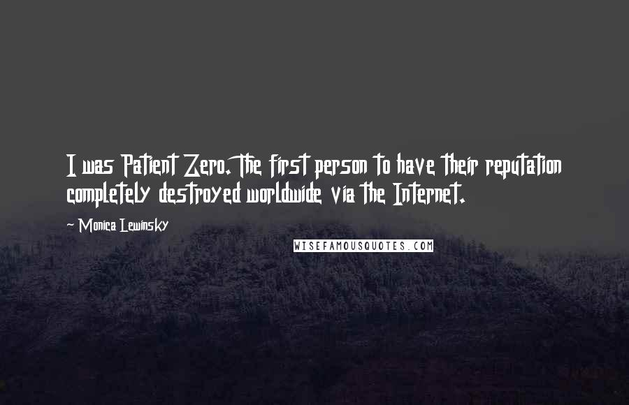 Monica Lewinsky quotes: I was Patient Zero. The first person to have their reputation completely destroyed worldwide via the Internet.