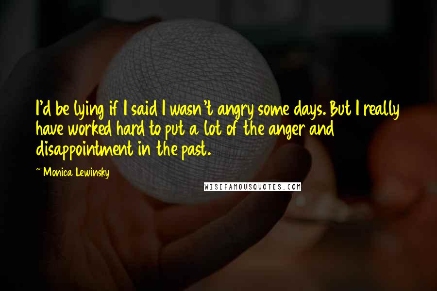 Monica Lewinsky quotes: I'd be lying if I said I wasn't angry some days. But I really have worked hard to put a lot of the anger and disappointment in the past.