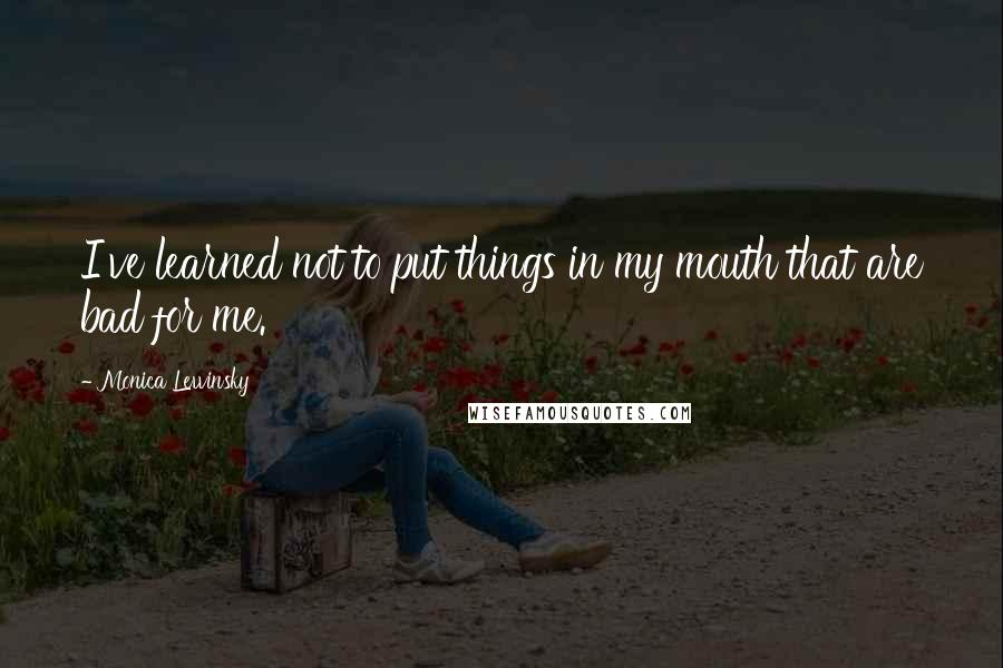 Monica Lewinsky quotes: I've learned not to put things in my mouth that are bad for me.