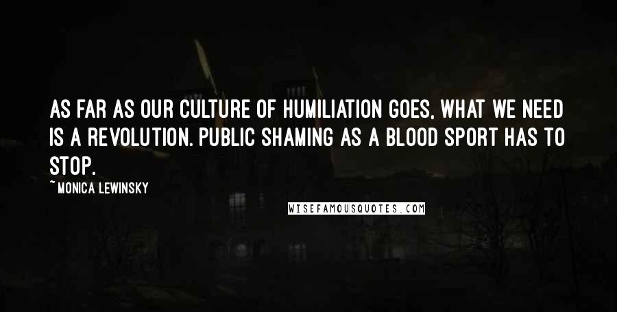 Monica Lewinsky quotes: As far as our culture of humiliation goes, what we need is a revolution. Public shaming as a blood sport has to stop.