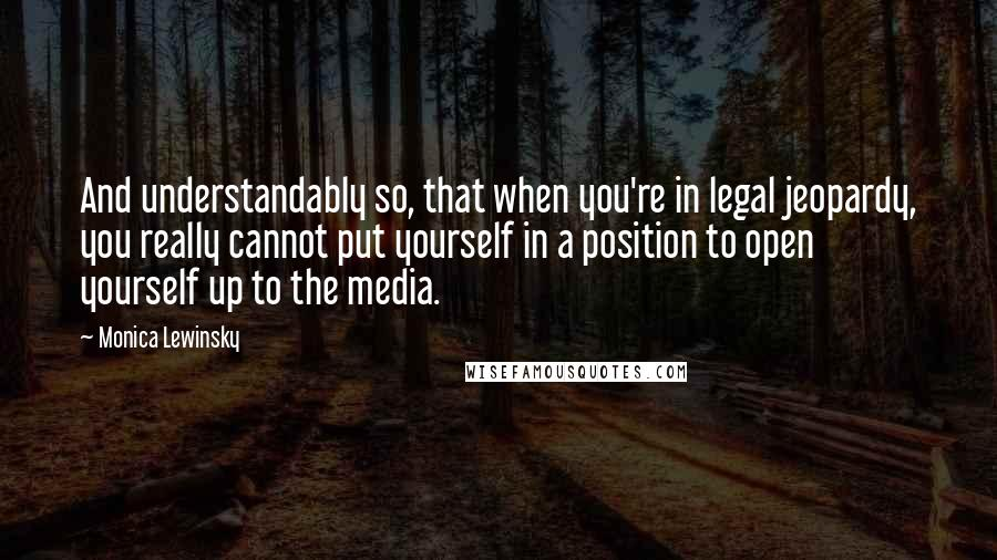 Monica Lewinsky quotes: And understandably so, that when you're in legal jeopardy, you really cannot put yourself in a position to open yourself up to the media.