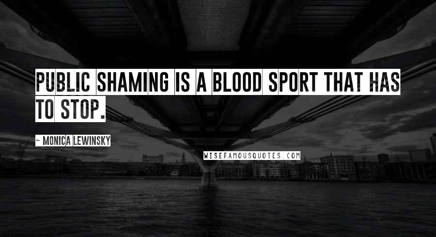 Monica Lewinsky quotes: Public shaming is a blood sport that has to stop.