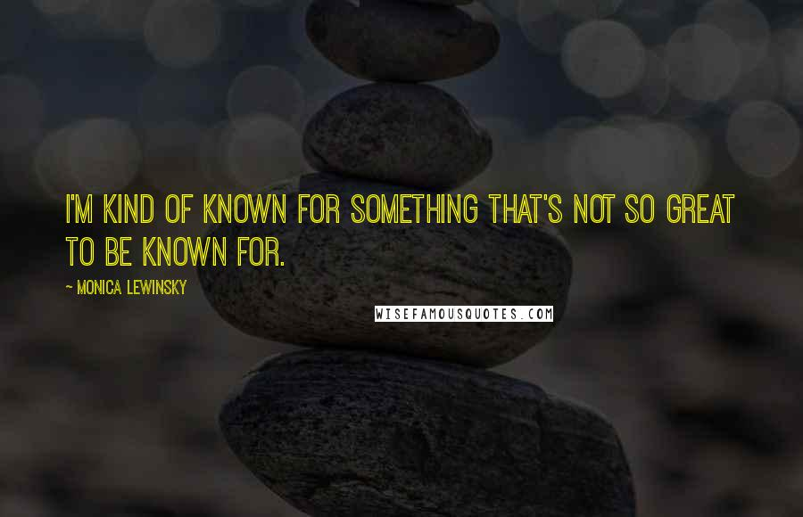 Monica Lewinsky quotes: I'm kind of known for something that's not so great to be known for.