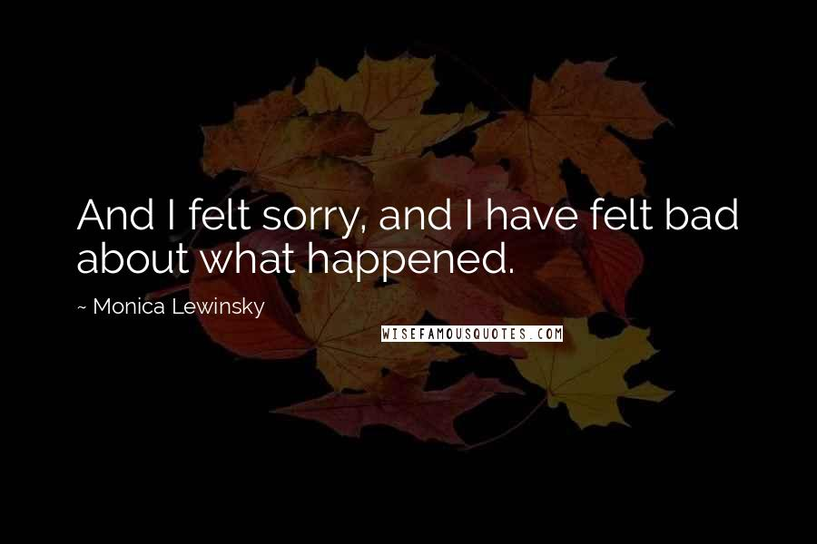 Monica Lewinsky quotes: And I felt sorry, and I have felt bad about what happened.