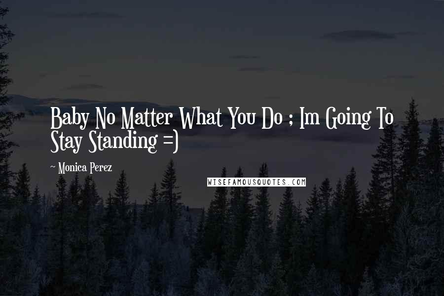 Monica Perez quotes: Baby No Matter What You Do ; Im Going To Stay Standing =)