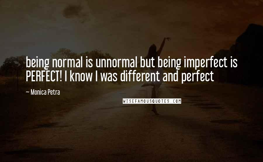 Monica Petra quotes: being normal is unnormal but being imperfect is PERFECT! I know I was different and perfect