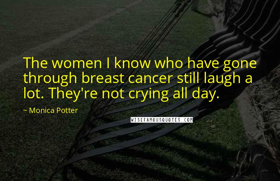 Monica Potter quotes: The women I know who have gone through breast cancer still laugh a lot. They're not crying all day.