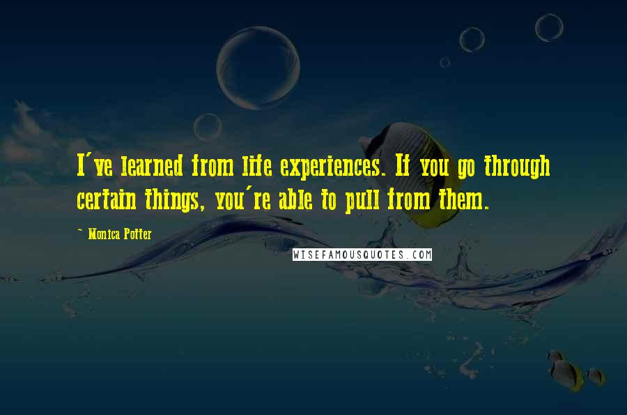 Monica Potter quotes: I've learned from life experiences. If you go through certain things, you're able to pull from them.