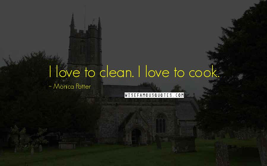 Monica Potter quotes: I love to clean. I love to cook.