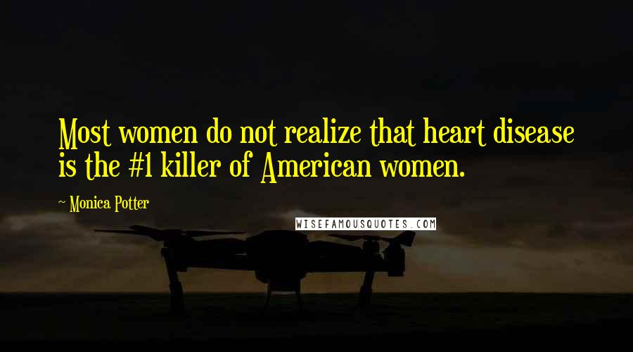 Monica Potter quotes: Most women do not realize that heart disease is the #1 killer of American women.