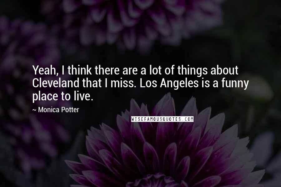 Monica Potter quotes: Yeah, I think there are a lot of things about Cleveland that I miss. Los Angeles is a funny place to live.