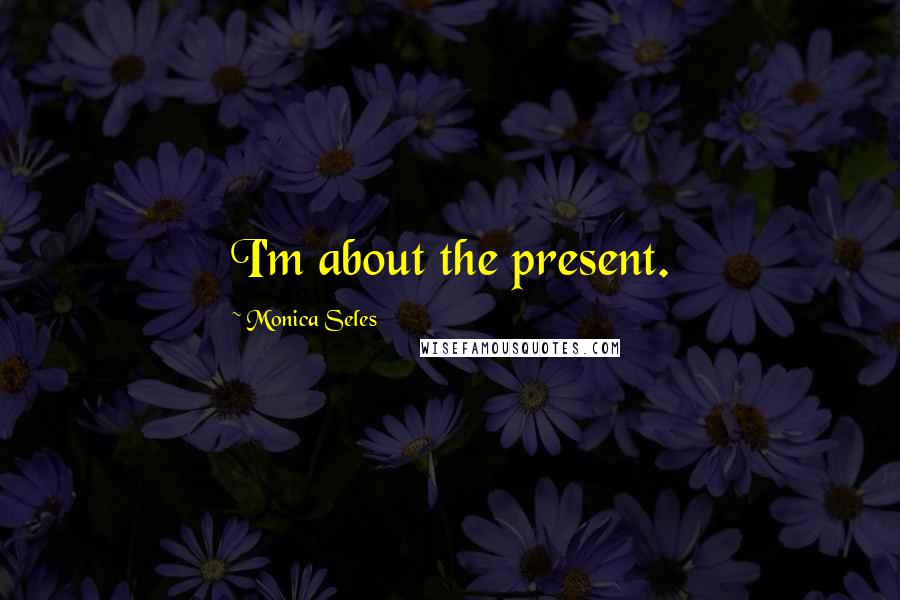 Monica Seles quotes: I'm about the present.