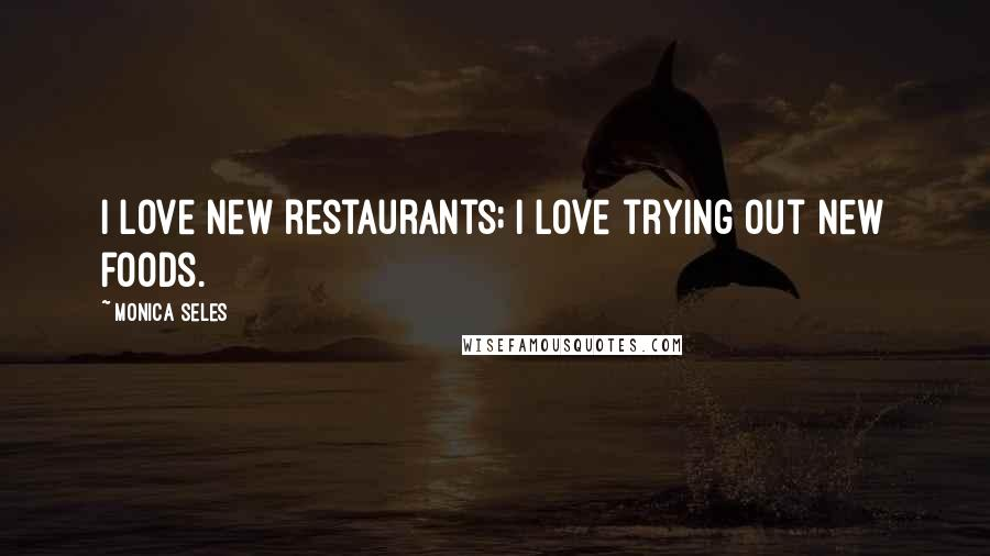 Monica Seles quotes: I love new restaurants; I love trying out new foods.