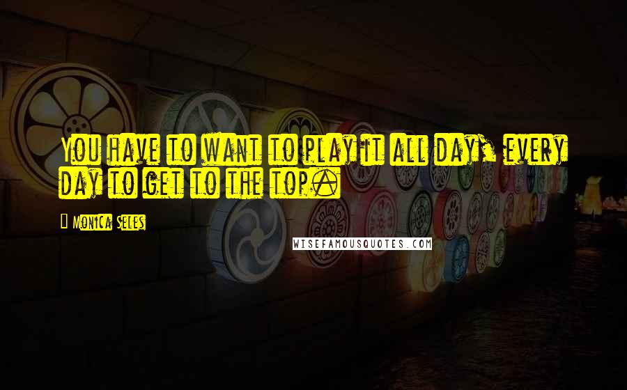 Monica Seles quotes: You have to want to play it all day, every day to get to the top.