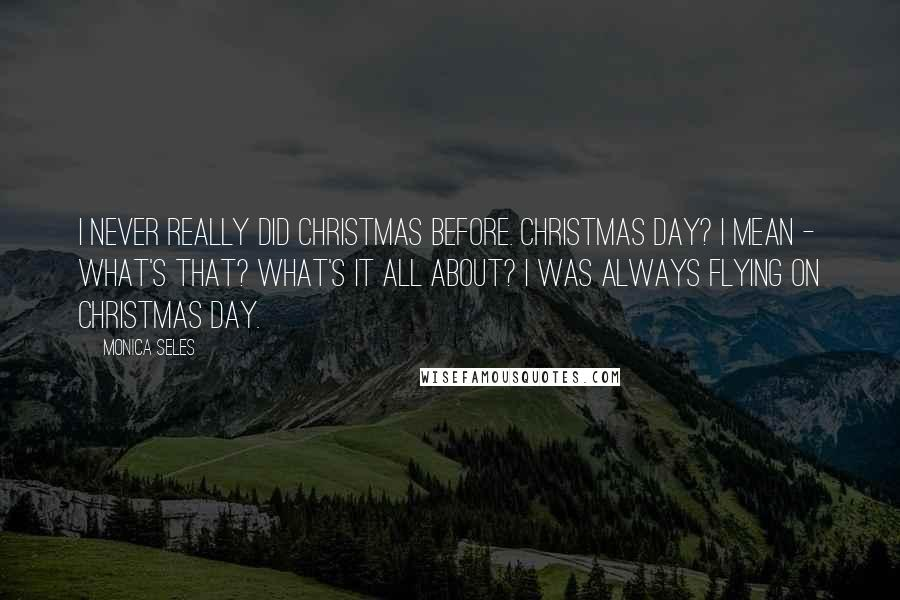Monica Seles quotes: I never really did Christmas before. Christmas Day? I mean - what's that? What's it all about? I was always flying on Christmas Day.