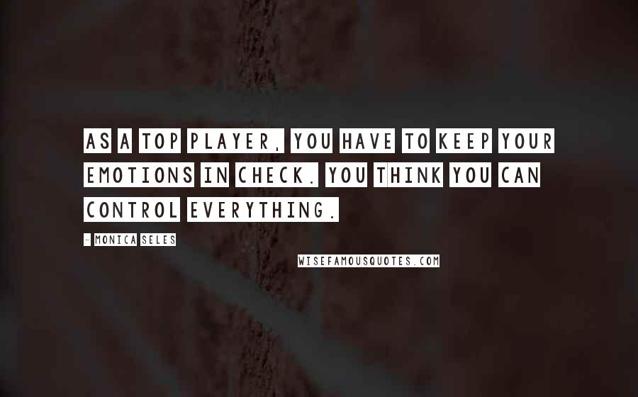 Monica Seles quotes: As a top player, you have to keep your emotions in check. You think you can control everything.