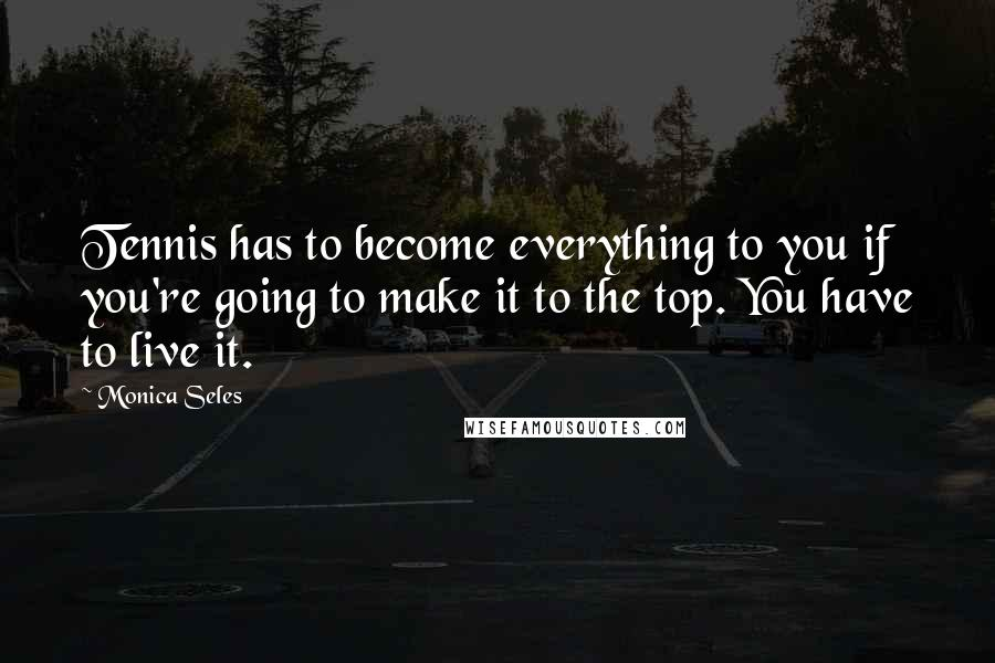 Monica Seles quotes: Tennis has to become everything to you if you're going to make it to the top. You have to live it.