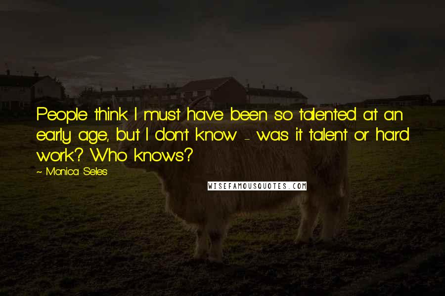 Monica Seles quotes: People think I must have been so talented at an early age, but I don't know - was it talent or hard work? Who knows?