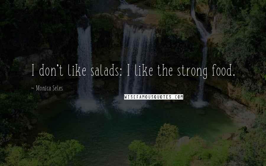 Monica Seles quotes: I don't like salads: I like the strong food.