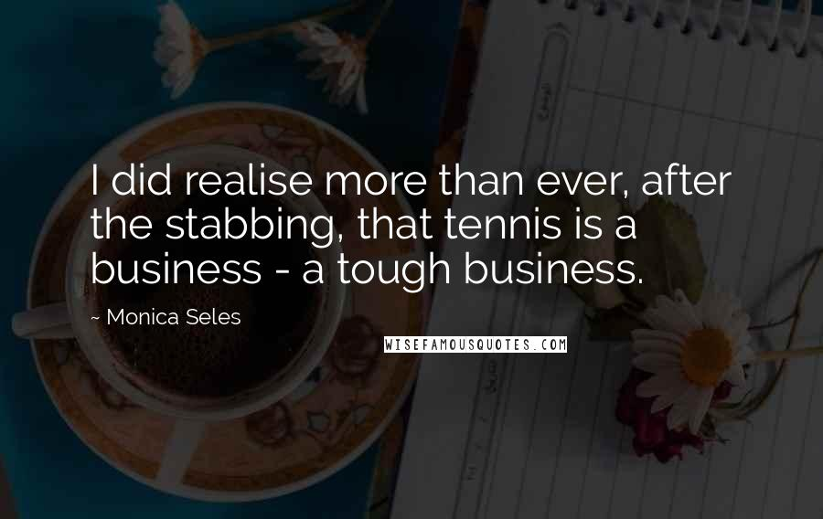 Monica Seles quotes: I did realise more than ever, after the stabbing, that tennis is a business - a tough business.