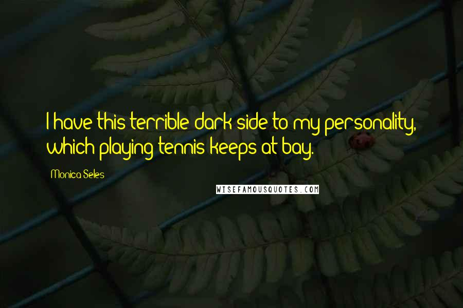 Monica Seles quotes: I have this terrible dark side to my personality, which playing tennis keeps at bay.