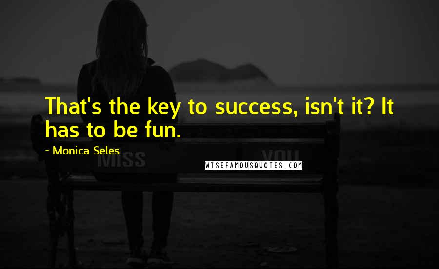 Monica Seles quotes: That's the key to success, isn't it? It has to be fun.
