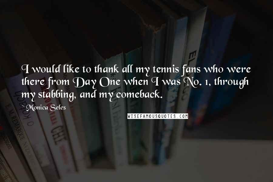 Monica Seles quotes: I would like to thank all my tennis fans who were there from Day One when I was No. 1, through my stabbing, and my comeback.