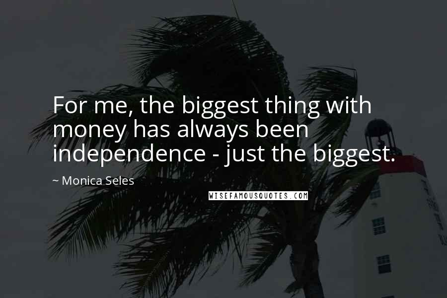 Monica Seles quotes: For me, the biggest thing with money has always been independence - just the biggest.