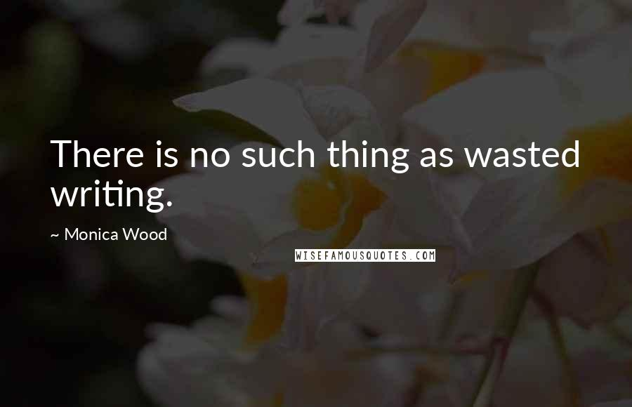 Monica Wood quotes: There is no such thing as wasted writing.