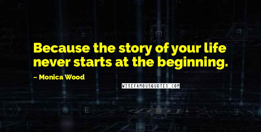 Monica Wood quotes: Because the story of your life never starts at the beginning.