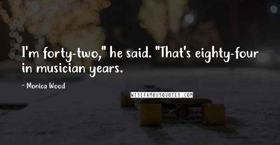 "Monica Wood quotes: I'm forty-two,"" he said. ""That's eighty-four in musician years."