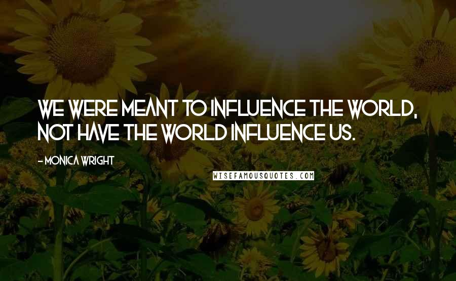 Monica Wright quotes: We were meant to influence the world, not have the world influence us.