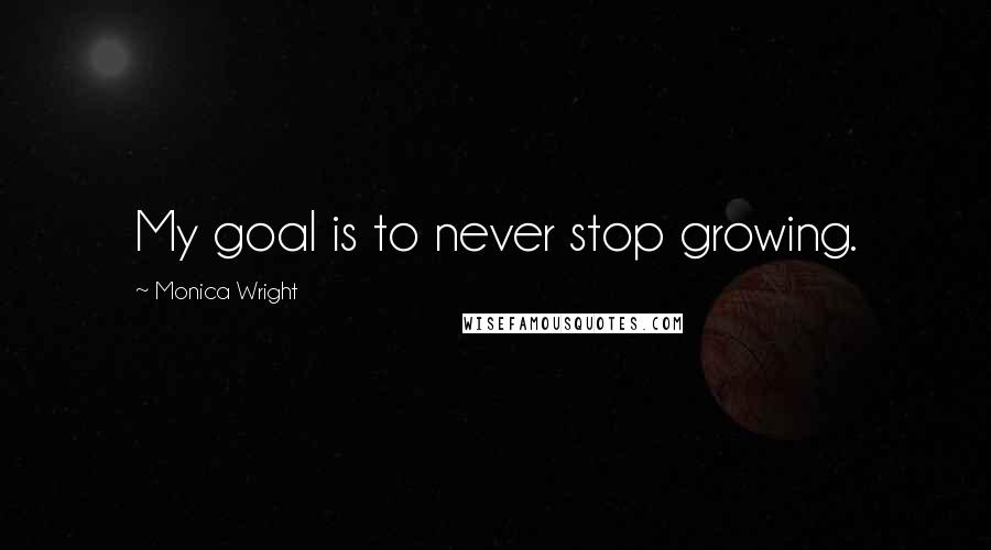 Monica Wright quotes: My goal is to never stop growing.