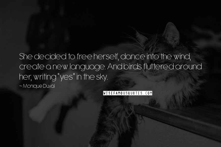 """Monique Duval quotes: She decided to free herself, dance into the wind, create a new language. And birds fluttered around her, writing """"yes"""" in the sky."""