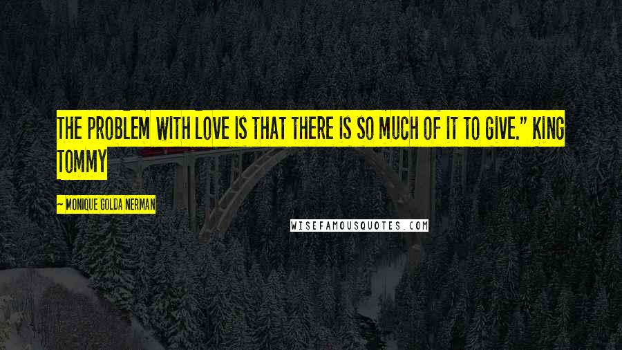 """Monique Golda Nerman quotes: The problem with love is that there is so much of it to give."""" King Tommy"""