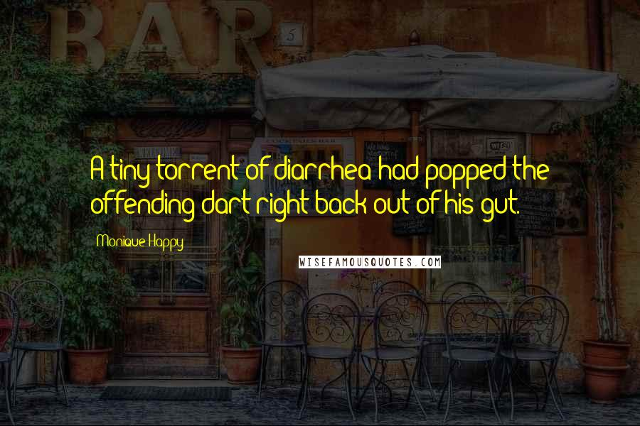 Monique Happy quotes: A tiny torrent of diarrhea had popped the offending dart right back out of his gut.