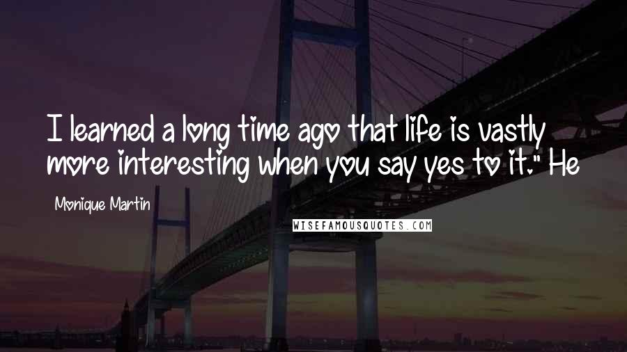 """Monique Martin quotes: I learned a long time ago that life is vastly more interesting when you say yes to it."""" He"""