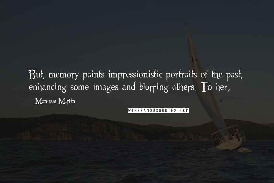 Monique Martin quotes: But, memory paints impressionistic portraits of the past, enhancing some images and blurring others. To her,