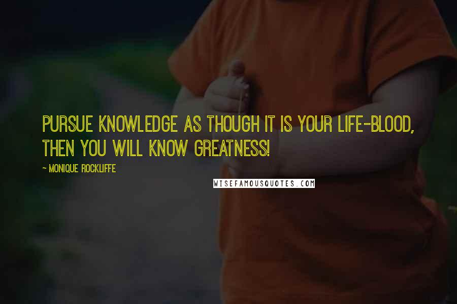 Monique Rockliffe quotes: Pursue knowledge as though it is your life-blood, then you will know greatness!