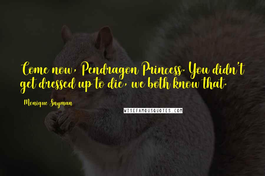Monique Snyman quotes: Come now, Pendragon Princess. You didn't get dressed up to die, we both know that.
