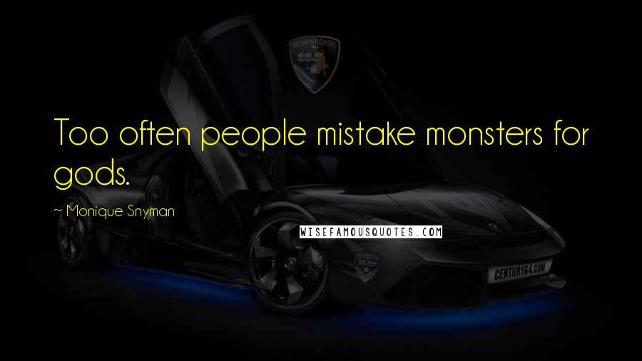 Monique Snyman quotes: Too often people mistake monsters for gods.