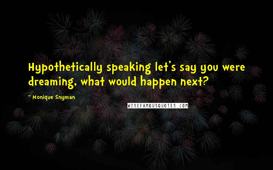 Monique Snyman quotes: Hypothetically speaking let's say you were dreaming, what would happen next?