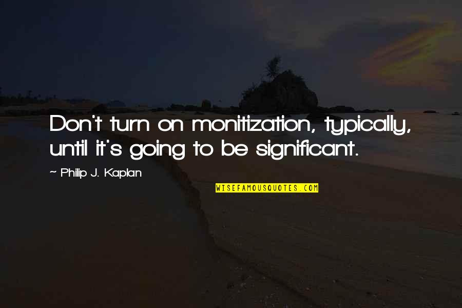 Monitization Quotes By Philip J. Kaplan: Don't turn on monitization, typically, until it's going