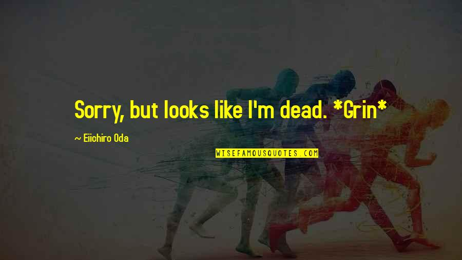 Monkey D Luffy Quotes By Eiichiro Oda: Sorry, but looks like I'm dead. *Grin*
