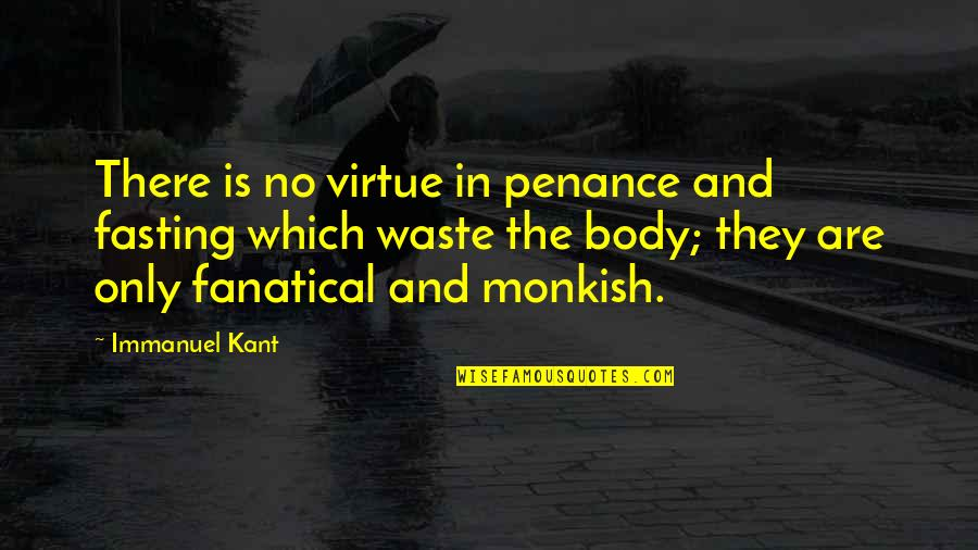 Monkish Quotes By Immanuel Kant: There is no virtue in penance and fasting