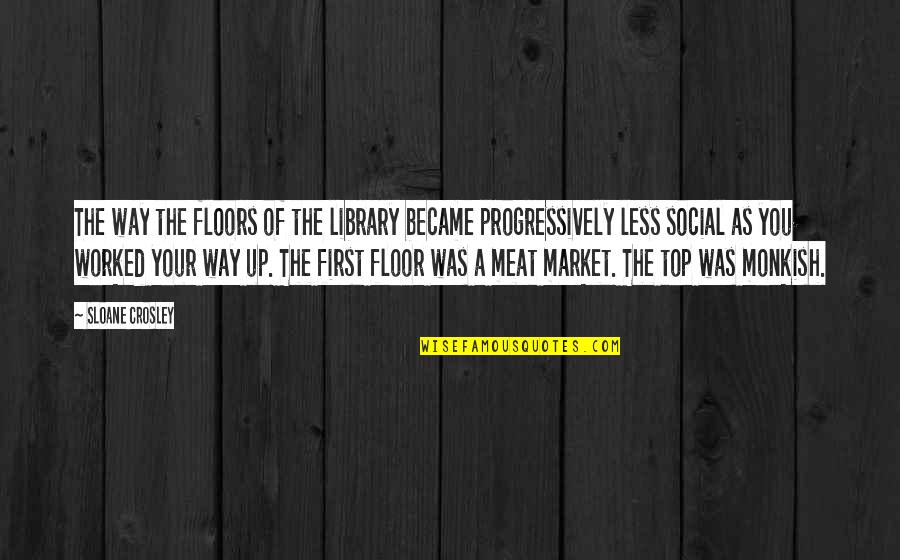Monkish Quotes By Sloane Crosley: The way the floors of the library became